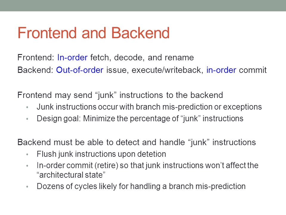 Frontend and Backend Frontend: In-order fetch, decode, and rename Backend: Out-of-order issue, execute/writeback, in-order commit Frontend may send junk instructions to the backend Junk instructions occur with branch mis-prediction or exceptions Design goal: Minimize the percentage of junk instructions Backend must be able to detect and handle junk instructions Flush junk instructions upon detetion In-order commit (retire) so that junk instructions won't affect the architectural state Dozens of cycles likely for handling a branch mis-prediction