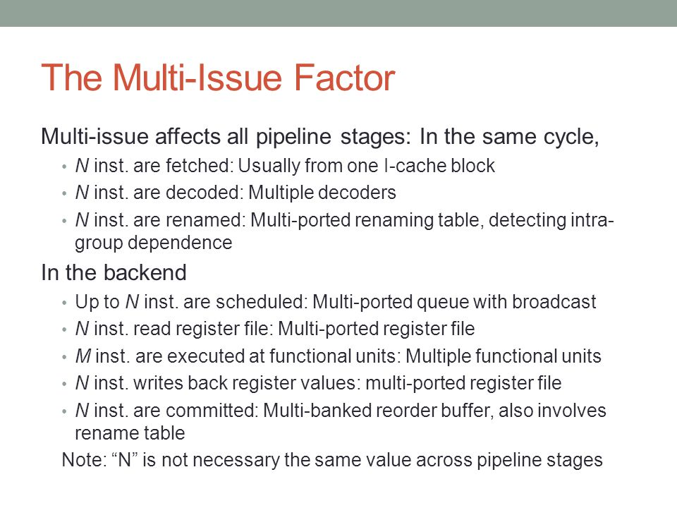 The Multi-Issue Factor Multi-issue affects all pipeline stages: In the same cycle, N inst. are fetched: Usually from one I-cache block N inst. are dec
