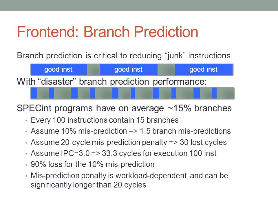 "Frontend: Branch Prediction Branch prediction is critical to reducing ""junk"" instructions With ""disaster"" branch prediction performance: SPECint progr"