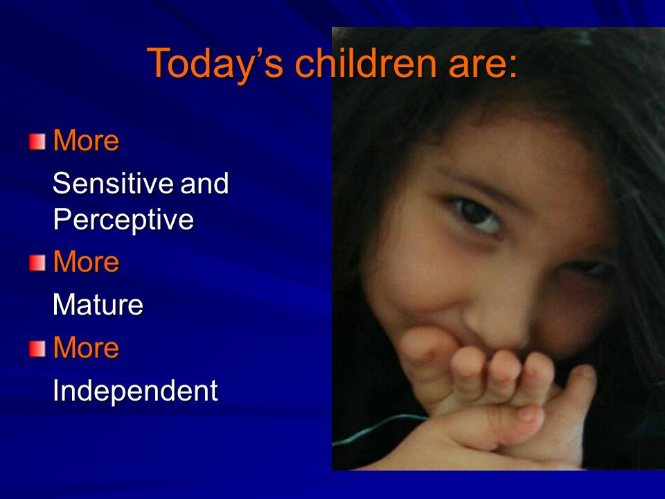 Today's children are: More Sensitive and Perceptive Sensitive and PerceptiveMore Mature MatureMore Independent Independent