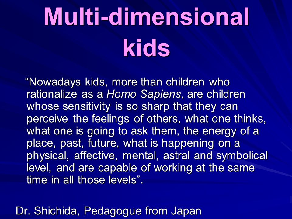 Multi-dimensional kids Nowadays kids, more than children who rationalize as a Homo Sapiens, are children whose sensitivity is so sharp that they can perceive the feelings of others, what one thinks, what one is going to ask them, the energy of a place, past, future, what is happening on a physical, affective, mental, astral and symbolical level, and are capable of working at the same time in all those levels .