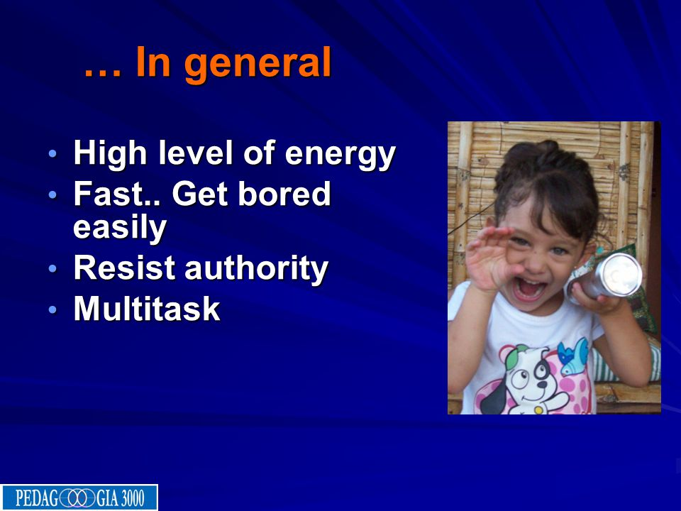 … In general High level of energy Fast.. Get bored easily Resist authority Multitask