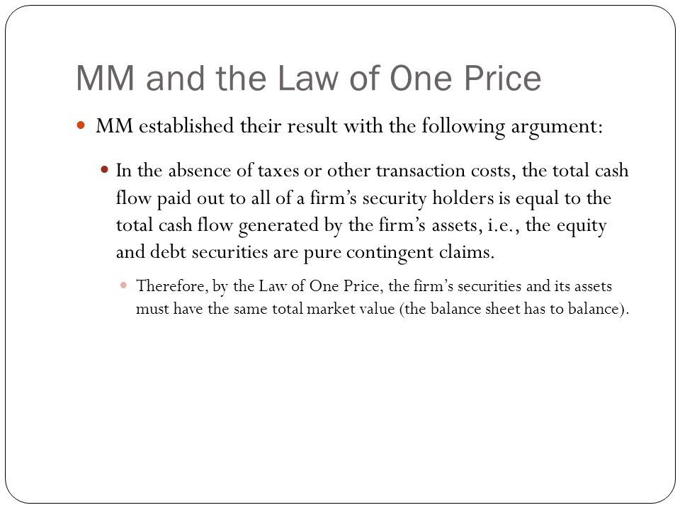 MM and the Law of One Price MM established their result with the following argument: In the absence of taxes or other transaction costs, the total cas