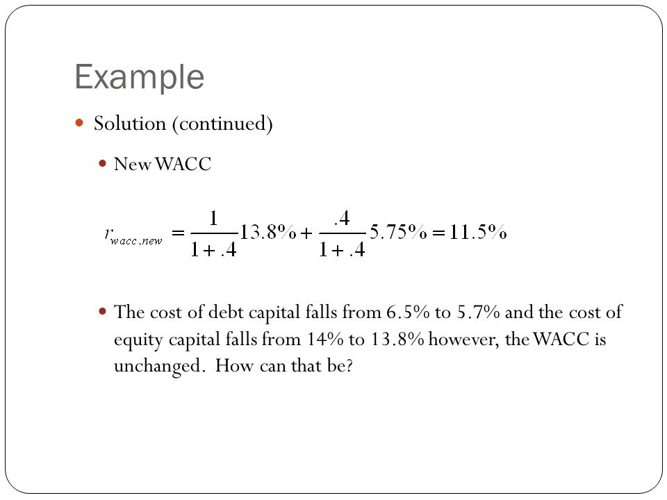Example Solution (continued) New WACC The cost of debt capital falls from 6.5% to 5.7% and the cost of equity capital falls from 14% to 13.8% however,