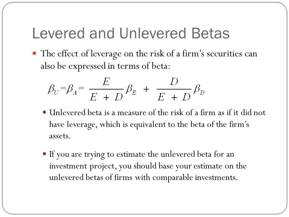Levered and Unlevered Betas The effect of leverage on the risk of a firm's securities can also be expressed in terms of beta: Unlevered beta is a meas