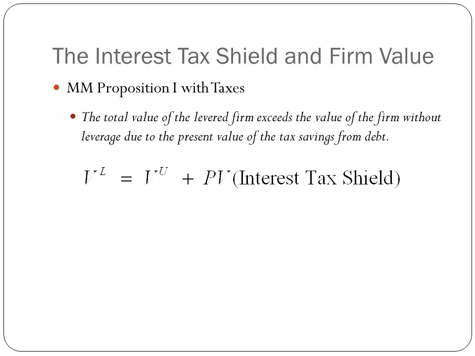 The Interest Tax Shield and Firm Value MM Proposition I with Taxes The total value of the levered firm exceeds the value of the firm without leverage
