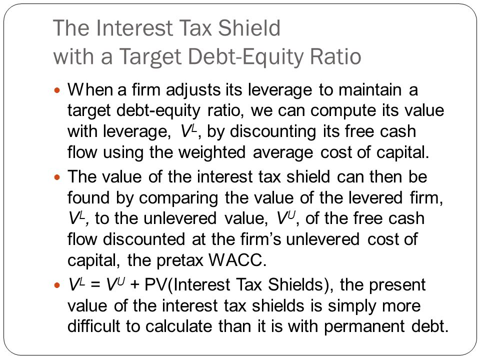 The Interest Tax Shield with a Target Debt-Equity Ratio When a firm adjusts its leverage to maintain a target debt-equity ratio, we can compute its va