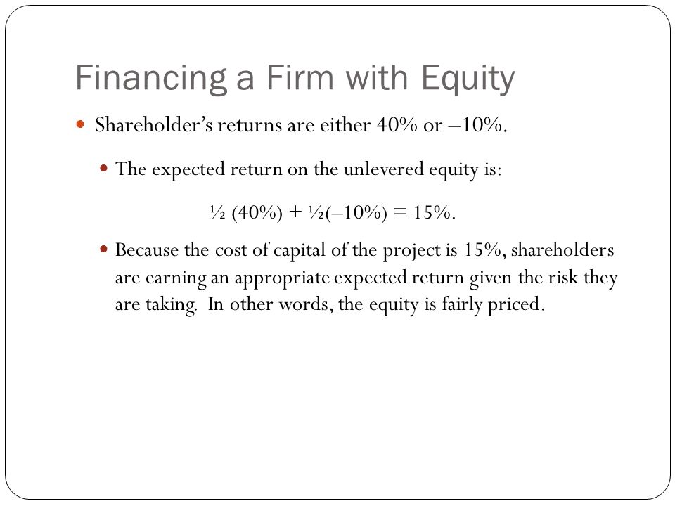 Financing a Firm with Equity Shareholder's returns are either 40% or –10%. The expected return on the unlevered equity is: ½ (40%) + ½(–10%) = 15%. Be
