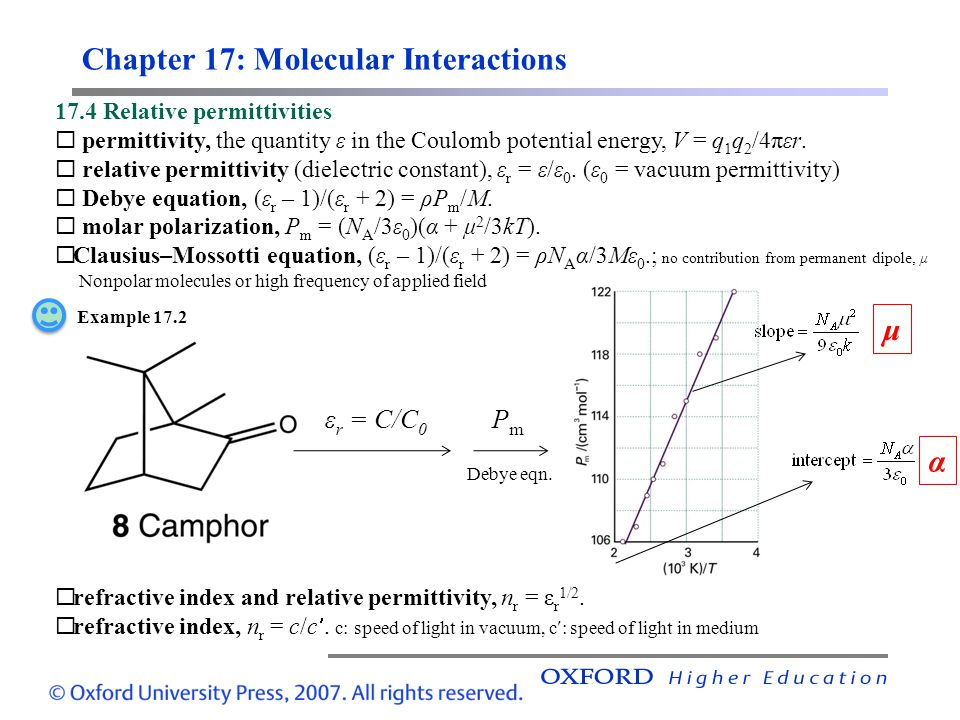Chapter 17: Molecular Interactions 17.4 Relative permittivities  permittivity, the quantity ε in the Coulomb potential energy, V = q 1 q 2 /4πεr.  r