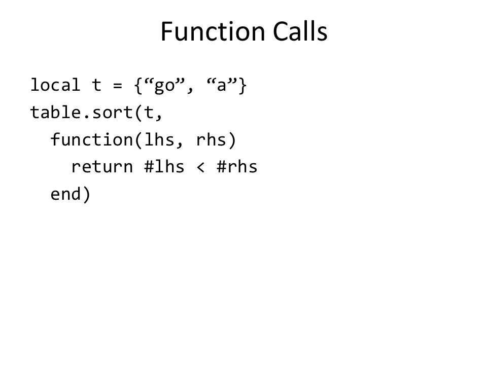 "Function Calls local t = {""go"", ""a""} table.sort(t, function(lhs, rhs) return #lhs < #rhs end)"