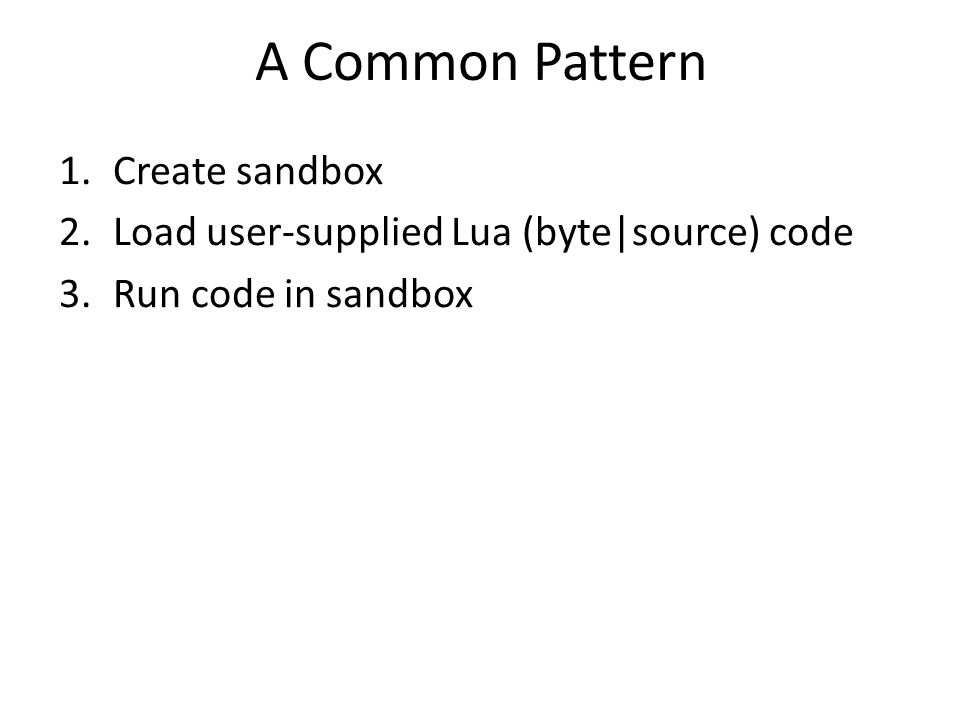 A Common Pattern 1.Create sandbox 2.Load user-supplied Lua (byte|source) code 3.Run code in sandbox