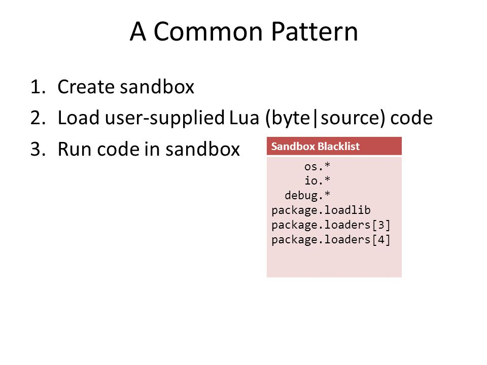 A Common Pattern 1.Create sandbox 2.Load user-supplied Lua (byte|source) code 3.Run code in sandbox Sandbox Blacklist os.* io.* debug.* package.loadli