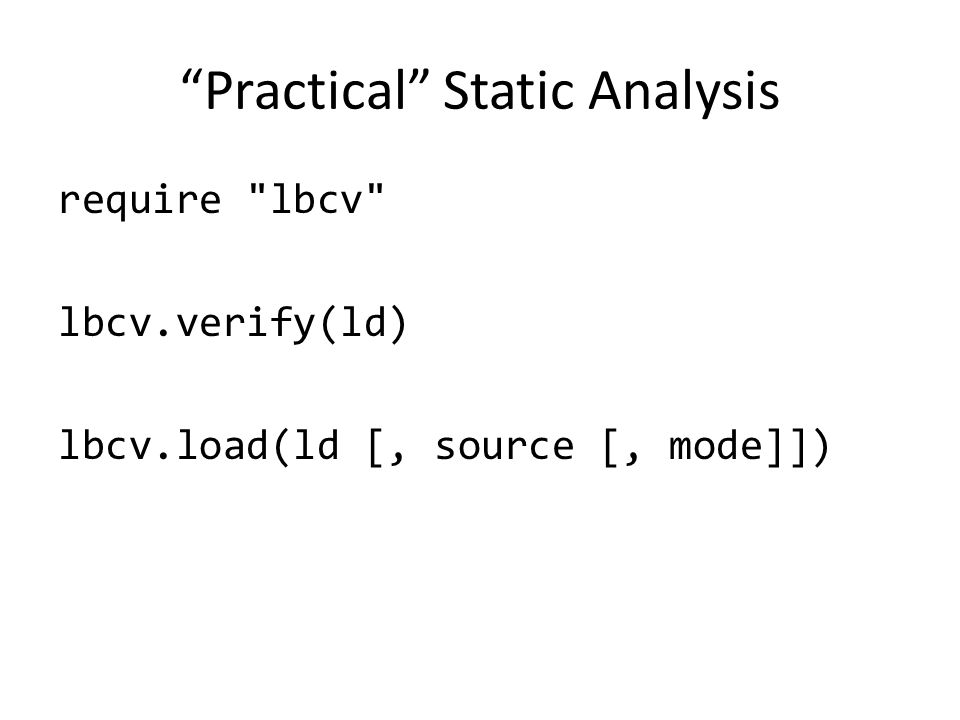Practical Static Analysis require lbcv lbcv.verify(ld) lbcv.load(ld [, source [, mode]])