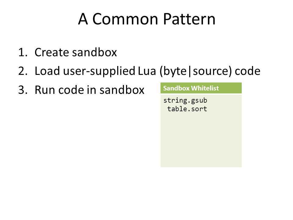 A Common Pattern 1.Create sandbox 2.Load user-supplied Lua (byte|source) code 3.Run code in sandbox  Arbitrary native code execution* Sandbox Whitelist string.gsub table.sort * At least for Lua 5.1.4 on x86 Windows (even with DEP and ASLR)