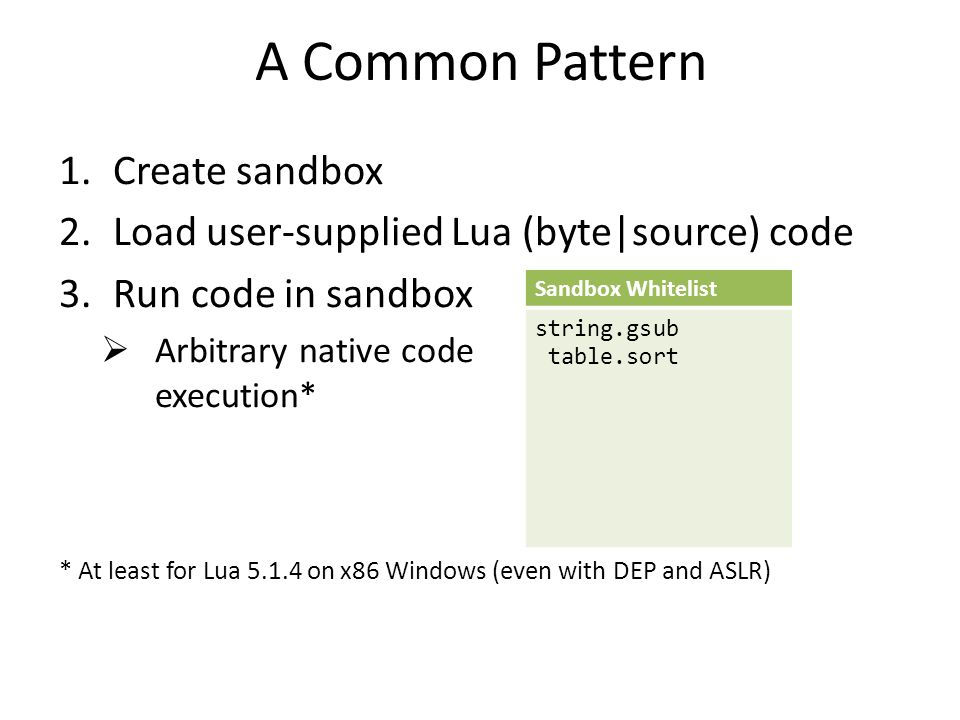 A Common Pattern 1.Create sandbox 2.Load user-supplied Lua (byte|source) code 3.Run code in sandbox  Arbitrary native code execution* Sandbox Whitelist string.gsub table.sort * At least for Lua 5.1.4 on x86 Windows (even with DEP and ASLR)