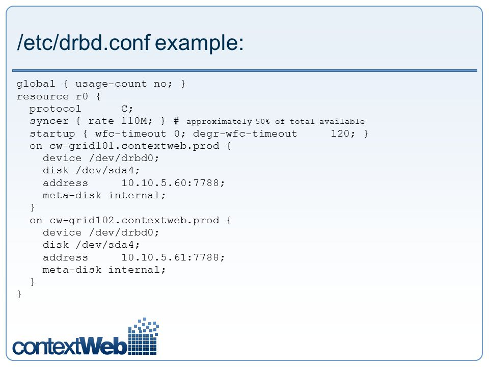 /etc/drbd.conf example: global { usage-count no; } resource r0 { protocol C; syncer { rate 110M; } # approximately 50% of total available startup { wf