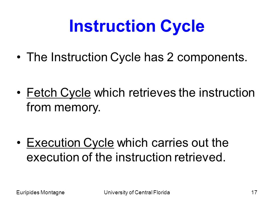 Eurípides MontagneUniversity of Central Florida17 Instruction Cycle The Instruction Cycle has 2 components. Fetch Cycle which retrieves the instructio