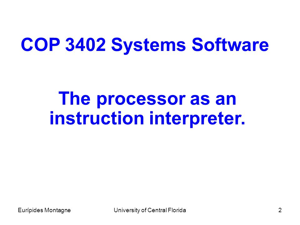 Eurípides MontagneUniversity of Central Florida2 COP 3402 Systems Software The processor as an instruction interpreter.