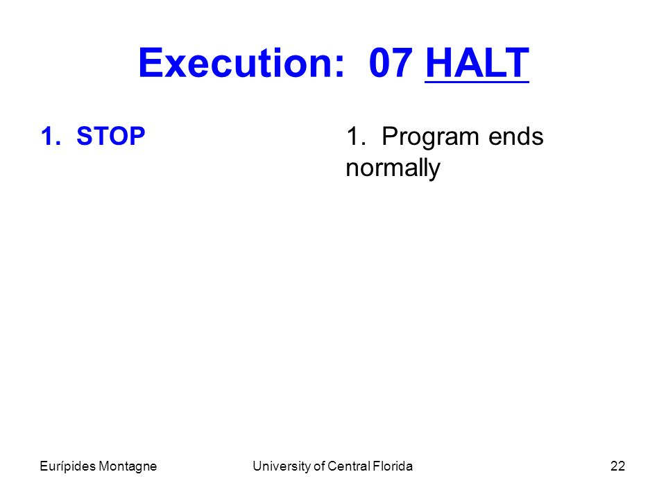 Eurípides MontagneUniversity of Central Florida22 Execution: 07 HALT 1. STOP1. Program ends normally