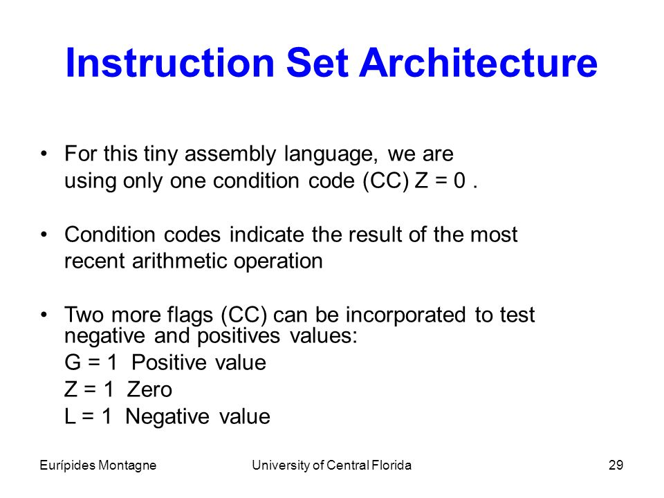 Eurípides MontagneUniversity of Central Florida29 Instruction Set Architecture For this tiny assembly language, we are using only one condition code (