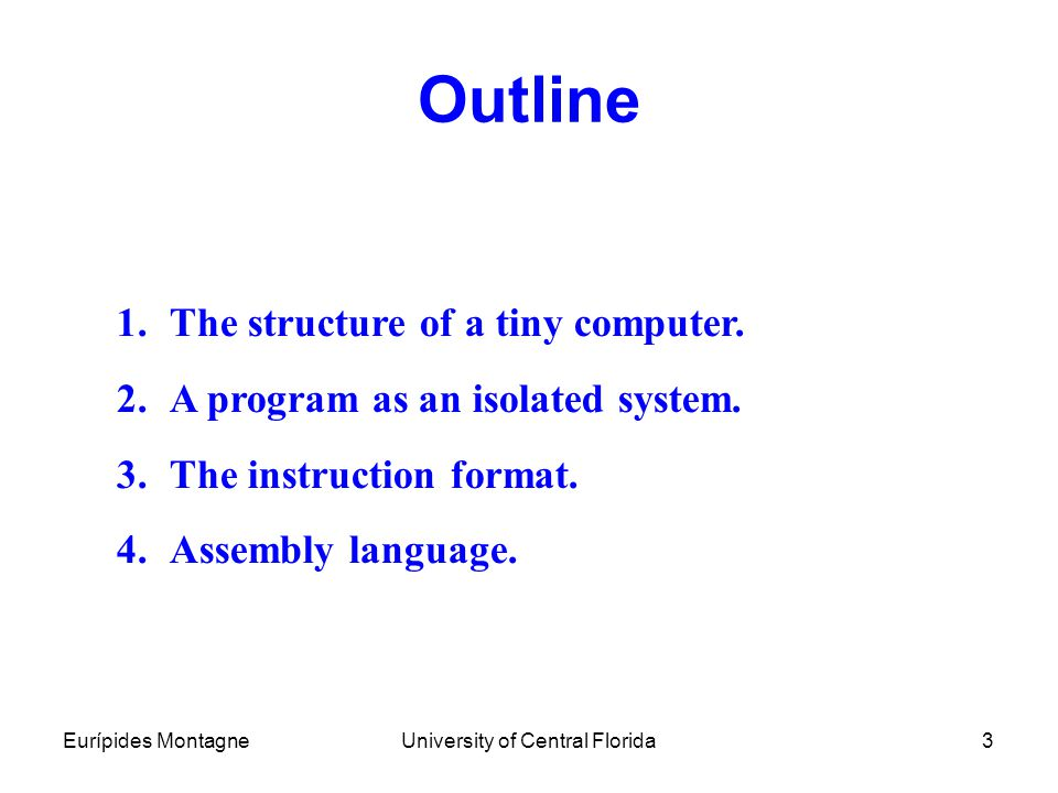 Eurípides MontagneUniversity of Central Florida3 Outline 1.The structure of a tiny computer. 2.A program as an isolated system. 3.The instruction form