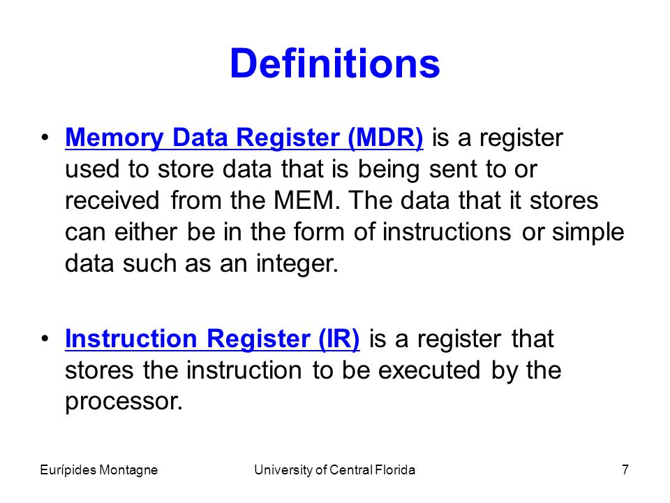 Eurípides MontagneUniversity of Central Florida7 Definitions Memory Data Register (MDR) is a register used to store data that is being sent to or rece
