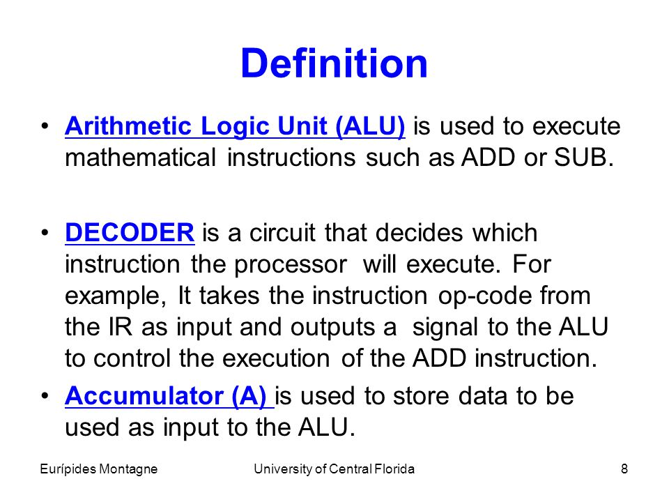 Eurípides MontagneUniversity of Central Florida8 Definition Arithmetic Logic Unit (ALU) is used to execute mathematical instructions such as ADD or SU