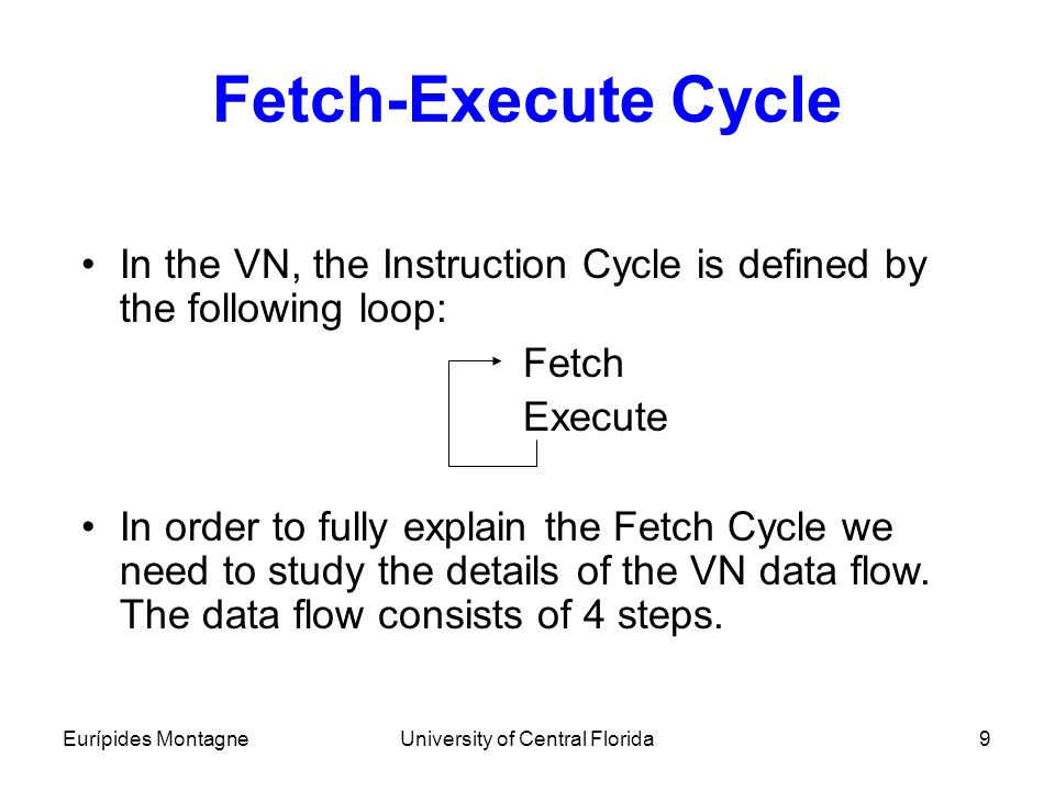 Eurípides MontagneUniversity of Central Florida9 Fetch-Execute Cycle In the VN, the Instruction Cycle is defined by the following loop: Fetch Execute
