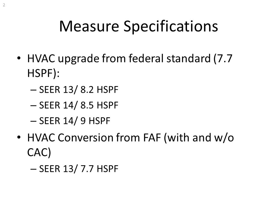 Measure Specifications HVAC upgrade from federal standard (7.7 HSPF): – SEER 13/ 8.2 HSPF – SEER 14/ 8.5 HSPF – SEER 14/ 9 HSPF HVAC Conversion from FAF (with and w/o CAC) – SEER 13/ 7.7 HSPF 2