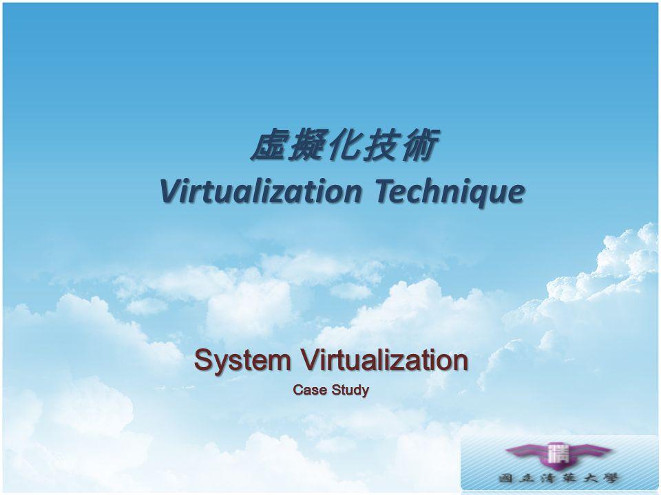 虛擬化技術 Virtualization Technique System Virtualization Case Study