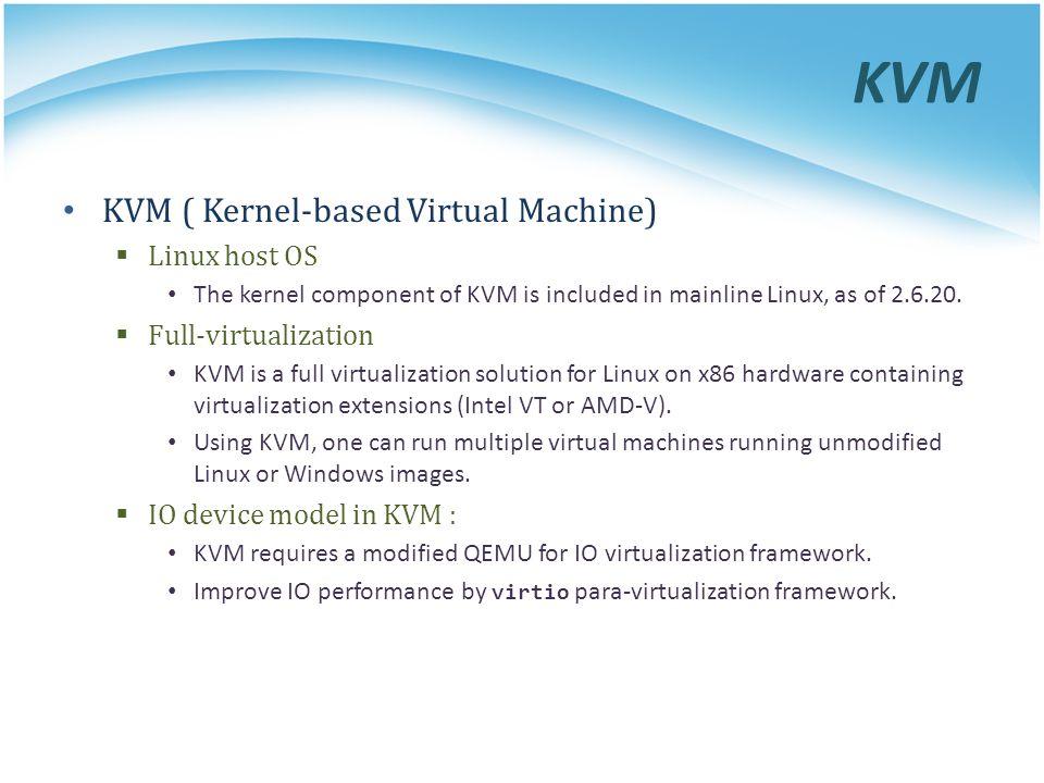 KVM KVM ( Kernel-based Virtual Machine)  Linux host OS The kernel component of KVM is included in mainline Linux, as of 2.6.20.