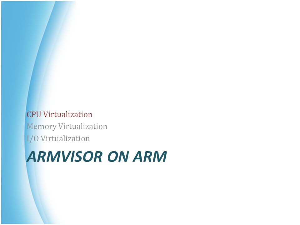 ARMVISOR ON ARM CPU Virtualization Memory Virtualization I/O Virtualization