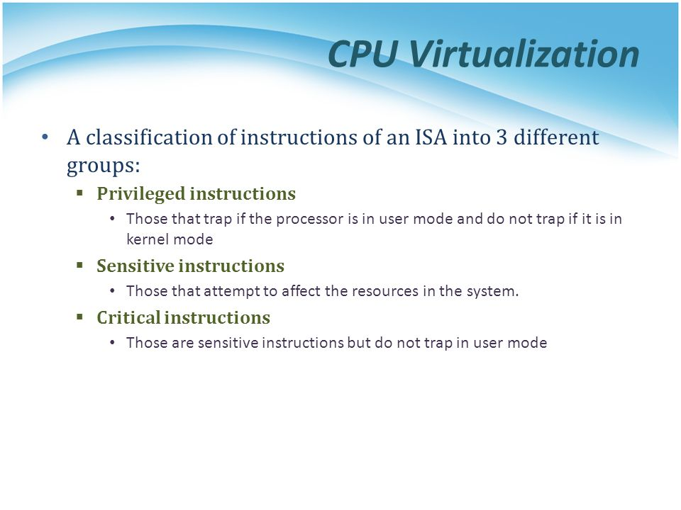 CPU Virtualization A classification of instructions of an ISA into 3 different groups:  Privileged instructions Those that trap if the processor is in user mode and do not trap if it is in kernel mode  Sensitive instructions Those that attempt to affect the resources in the system.