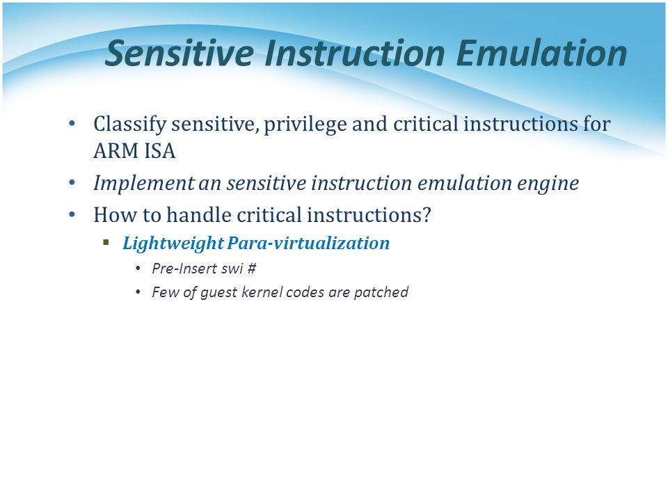 Sensitive Instruction Emulation Classify sensitive, privilege and critical instructions for ARM ISA Implement an sensitive instruction emulation engine How to handle critical instructions.