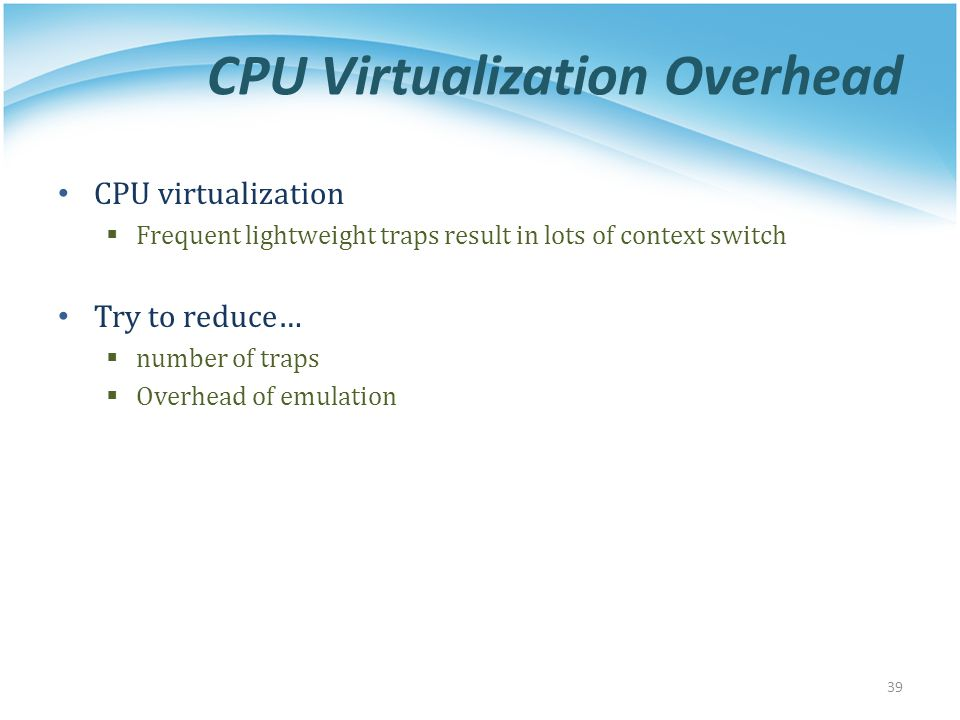 CPU Virtualization Overhead CPU virtualization  Frequent lightweight traps result in lots of context switch Try to reduce…  number of traps  Overhead of emulation 39