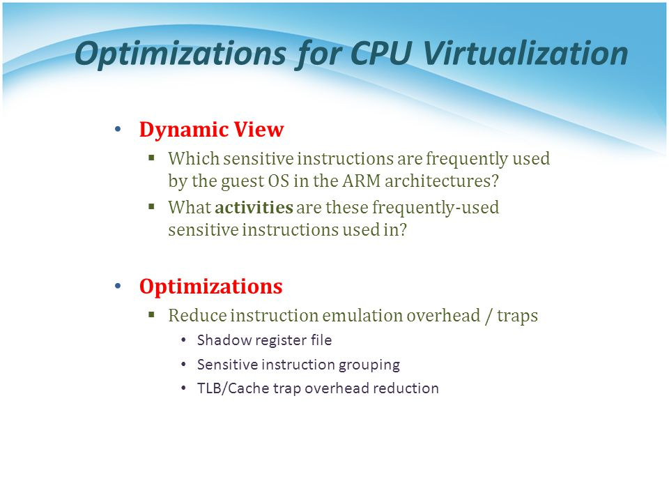 Optimizations for CPU Virtualization Dynamic View  Which sensitive instructions are frequently used by the guest OS in the ARM architectures.