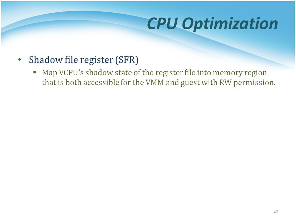 CPU Optimization Shadow file register (SFR)  Map VCPU's shadow state of the register file into memory region that is both accessible for the VMM and guest with RW permission.
