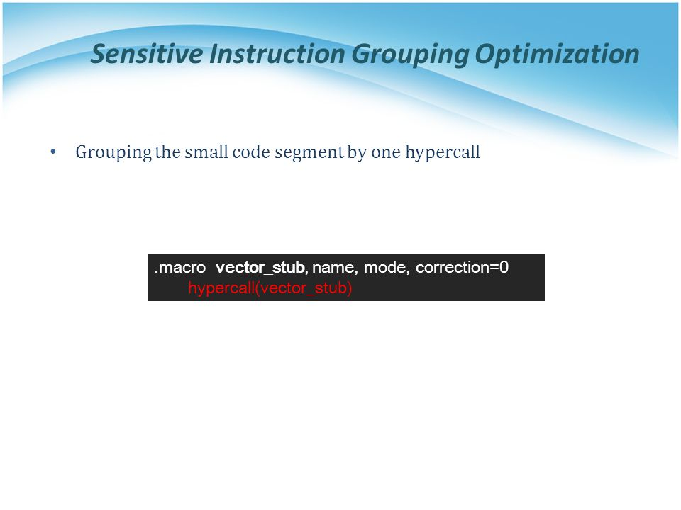 Sensitive Instruction Grouping Optimization.macro vector_stub, name, mode, correction=0 hypercall(vector_stub) Grouping the small code segment by one hypercall