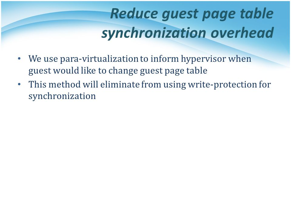Reduce guest page table synchronization overhead We use para-virtualization to inform hypervisor when guest would like to change guest page table This method will eliminate from using write-protection for synchronization