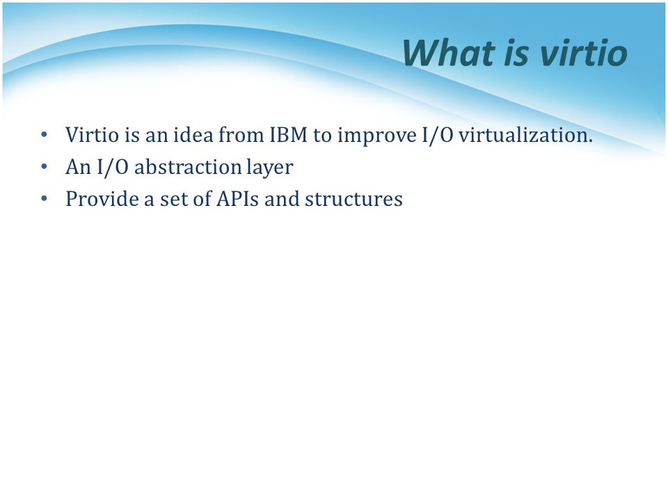 What is virtio Virtio is an idea from IBM to improve I/O virtualization.