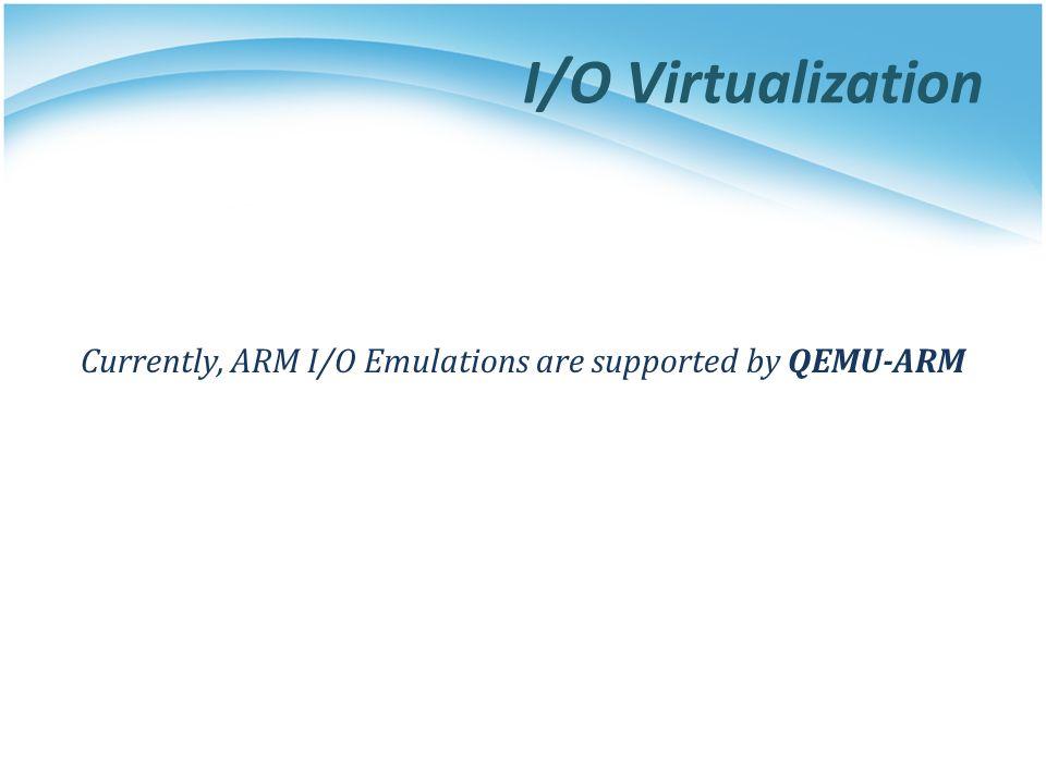 I/O Virtualization Currently, ARM I/O Emulations are supported by QEMU-ARM