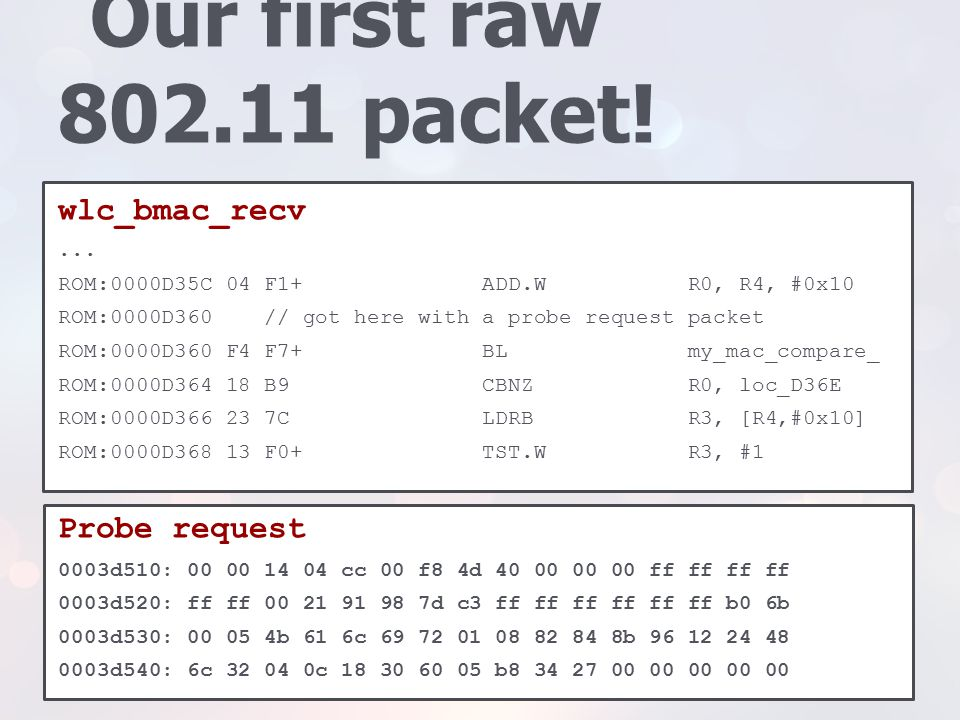Our first raw 802.11 packet! wlc_bmac_recv... ROM:0000D35C 04 F1+ ADD.W R0, R4, #0x10 ROM:0000D360 // got here with a probe request packet ROM:0000D36