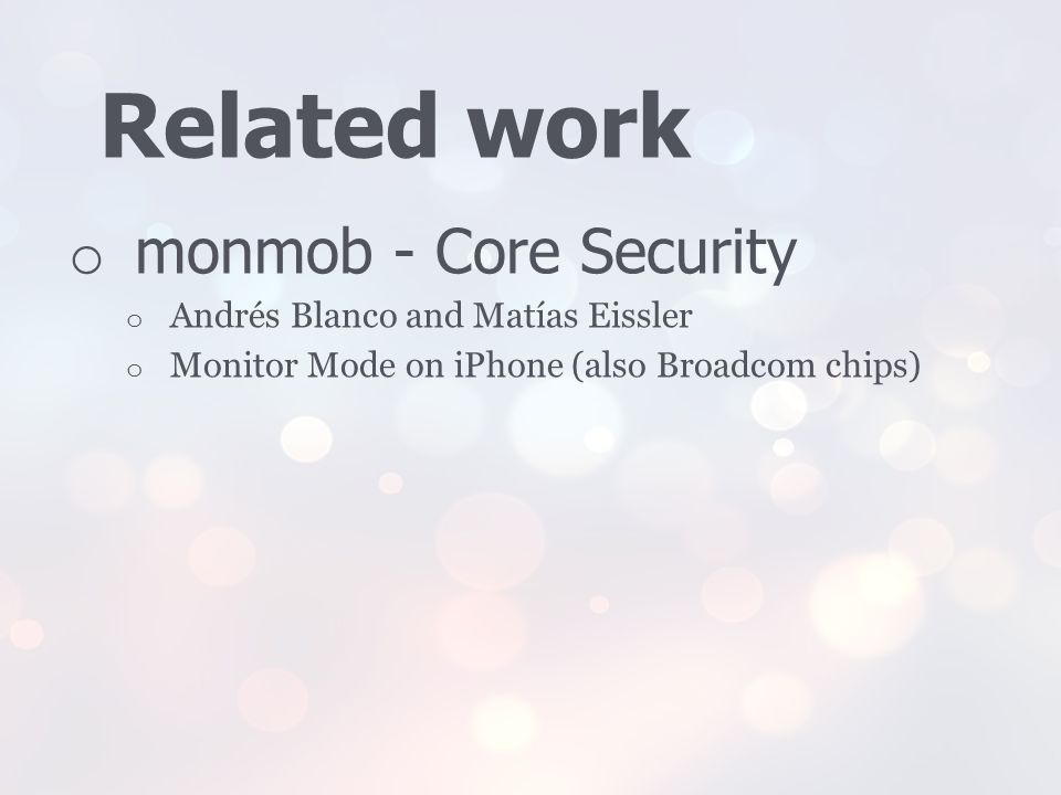 Related work o monmob - Core Security o Andrés Blanco and Matías Eissler o Monitor Mode on iPhone (also Broadcom chips)