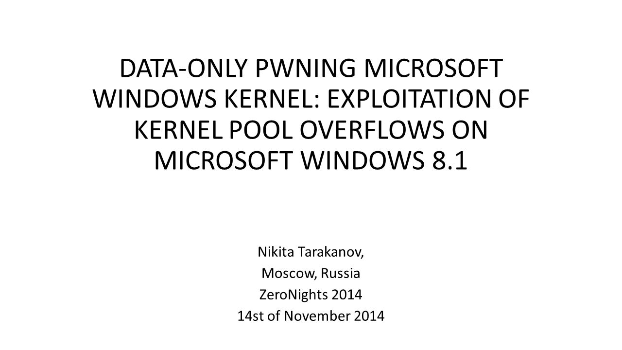 DATA-ONLY PWNING MICROSOFT WINDOWS KERNEL: EXPLOITATION OF KERNEL POOL OVERFLOWS ON MICROSOFT WINDOWS 8.1 Nikita Tarakanov, Moscow, Russia ZeroNights