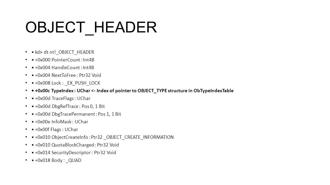 OBJECT_HEADER kd> dt nt!_OBJECT_HEADER +0x000 PointerCount : Int4B +0x004 HandleCount : Int4B +0x004 NextToFree : Ptr32 Void +0x008 Lock : _EX_PUSH_LO