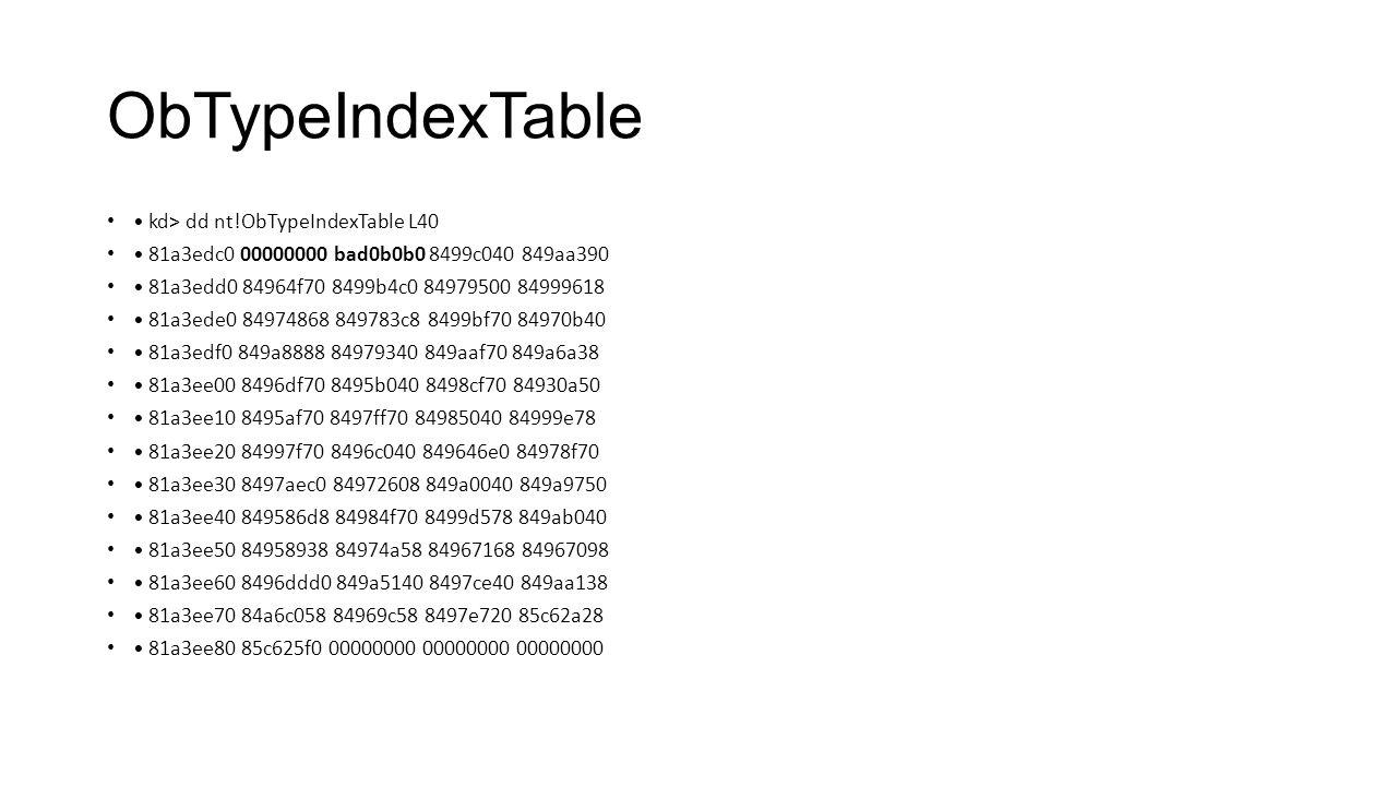 ObTypeIndexTable kd> dd nt!ObTypeIndexTable L40 81a3edc0 00000000 bad0b0b0 8499c040 849aa390 81a3edd0 84964f70 8499b4c0 84979500 84999618 81a3ede0 849