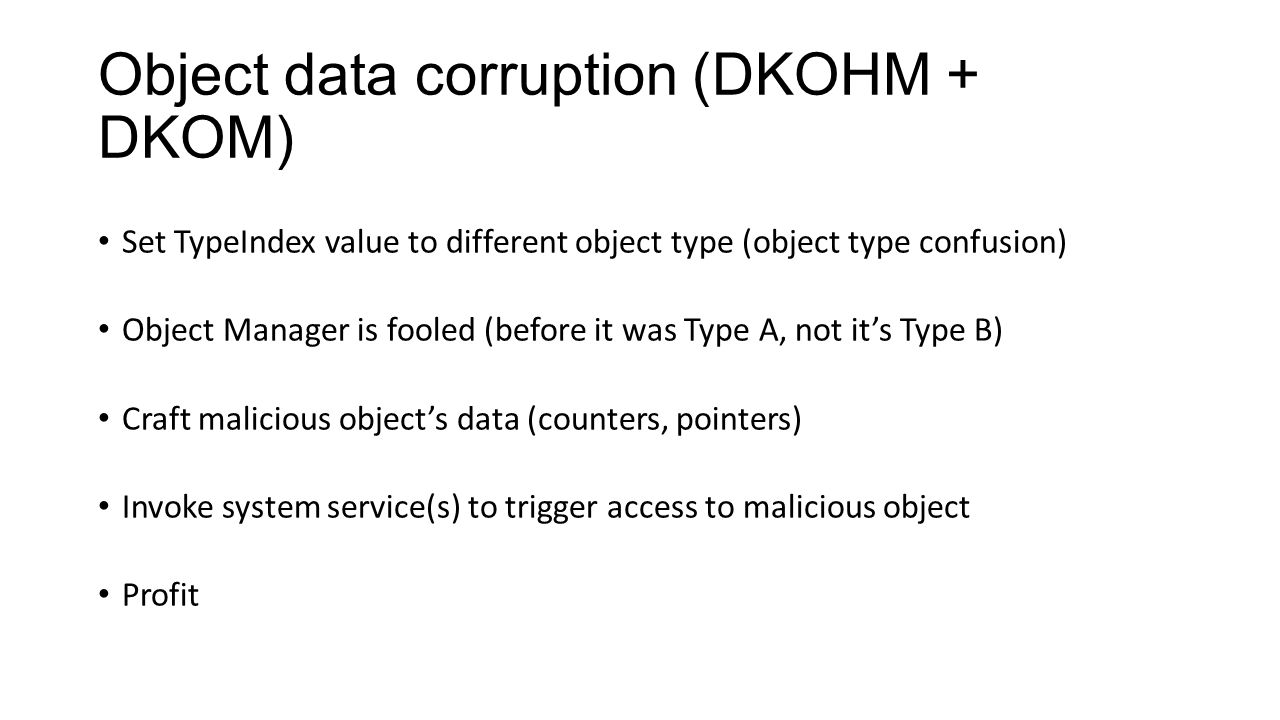 Object data corruption (DKOHM + DKOM) Set TypeIndex value to different object type (object type confusion) Object Manager is fooled (before it was Typ