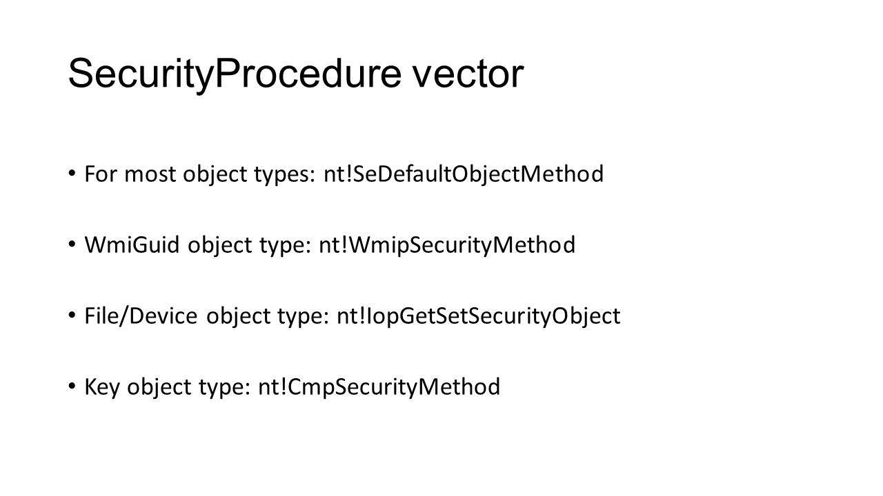 SecurityProcedure vector For most object types: nt!SeDefaultObjectMethod WmiGuid object type: nt!WmipSecurityMethod File/Device object type: nt!IopGet