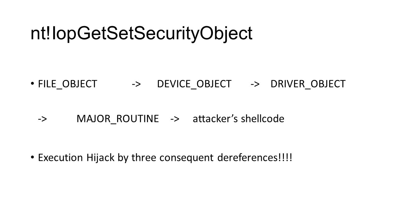 nt!IopGetSetSecurityObject FILE_OBJECT -> DEVICE_OBJECT -> DRIVER_OBJECT -> MAJOR_ROUTINE -> attacker's shellcode Execution Hijack by three consequent