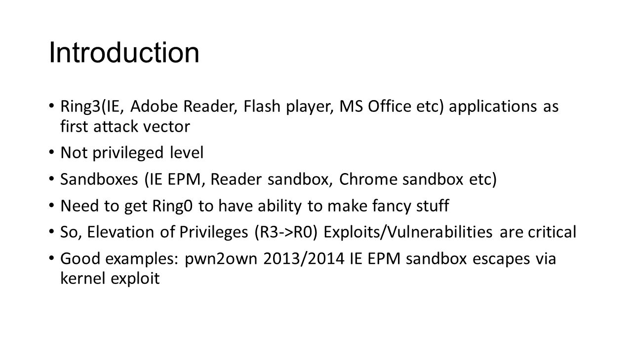 Introduction Ring3(IE, Adobe Reader, Flash player, MS Office etc) applications as first attack vector Not privileged level Sandboxes (IE EPM, Reader s